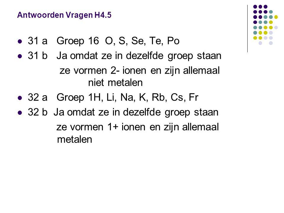 Antwoorden Vragen H4.5  31 a Groep 16 O, S, Se, Te, Po  31 b Ja omdat ze in dezelfde groep staan ze vormen 2- ionen en zijn allemaal niet metalen 