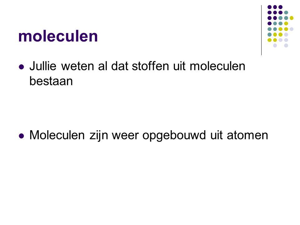 moleculen  Jullie weten al dat stoffen uit moleculen bestaan  Moleculen zijn weer opgebouwd uit atomen