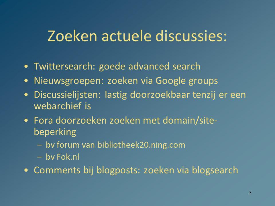 3 Zoeken actuele discussies: •Twittersearch: goede advanced search •Nieuwsgroepen: zoeken via Google groups •Discussielijsten: lastig doorzoekbaar tenzij er een webarchief is •Fora doorzoeken zoeken met domain/site- beperking –bv forum van bibliotheek20.ning.com –bv Fok.nl •Comments bij blogposts: zoeken via blogsearch
