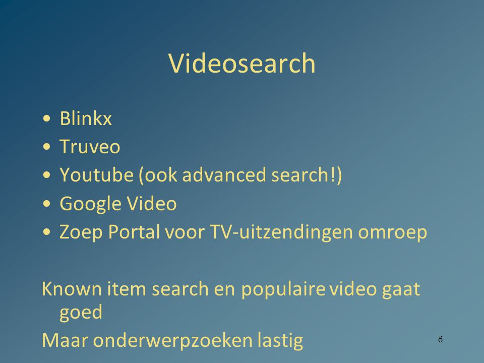 6 Videosearch •Blinkx •Truveo •Youtube (ook advanced search!) •Google Video •Zoep Portal voor TV-uitzendingen omroep Known item search en populaire vi