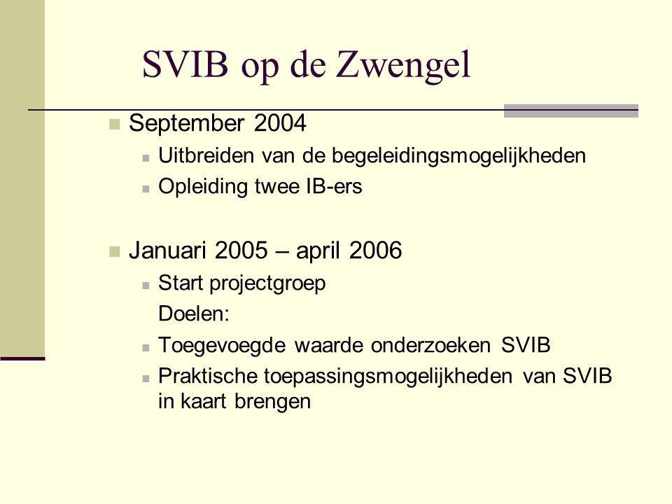 SVIB op de Zwengel  September 2004  Uitbreiden van de begeleidingsmogelijkheden  Opleiding twee IB-ers  Januari 2005 – april 2006  Start projectgroep Doelen:  Toegevoegde waarde onderzoeken SVIB  Praktische toepassingsmogelijkheden van SVIB in kaart brengen