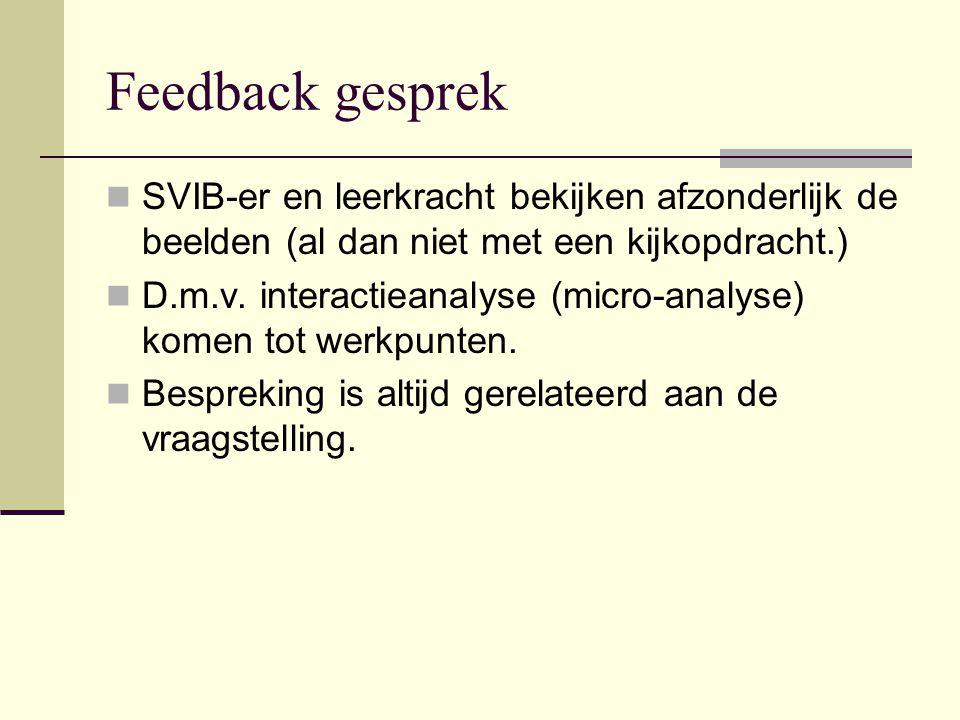 Feedback gesprek  SVIB-er en leerkracht bekijken afzonderlijk de beelden (al dan niet met een kijkopdracht.)  D.m.v. interactieanalyse (micro-analys