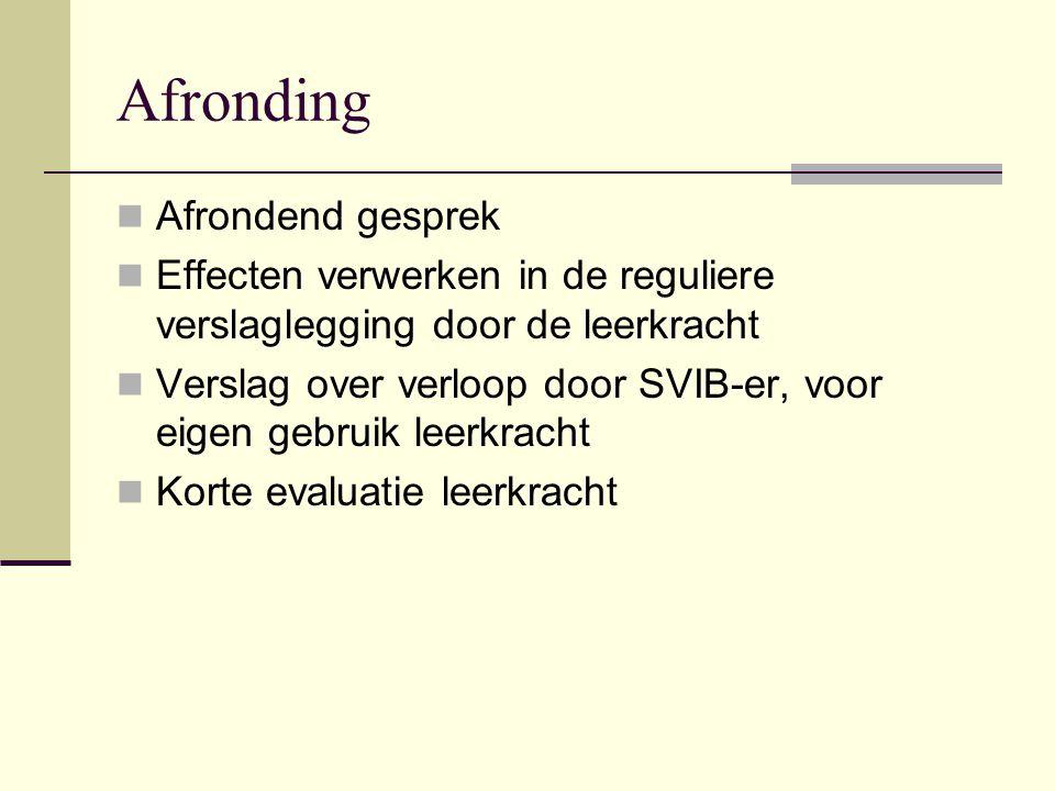 Afronding  Afrondend gesprek  Effecten verwerken in de reguliere verslaglegging door de leerkracht  Verslag over verloop door SVIB-er, voor eigen g