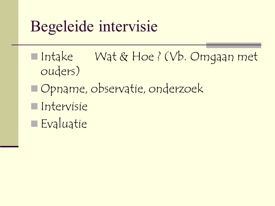 Begeleide intervisie  Intake Wat & Hoe ? (Vb. Omgaan met ouders)  Opname, observatie, onderzoek  Intervisie  Evaluatie