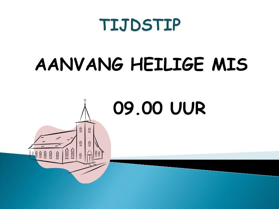 AANVANG HEILIGE MIS 09.00 UUR TIJDSTIP