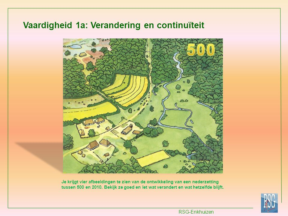 RSG-Enkhuizen Vaardigheid 1a: Verandering en continuïteit Je krijgt vier afbeeldingen te zien van de ontwikkeling van een nederzetting tussen 500 en 2