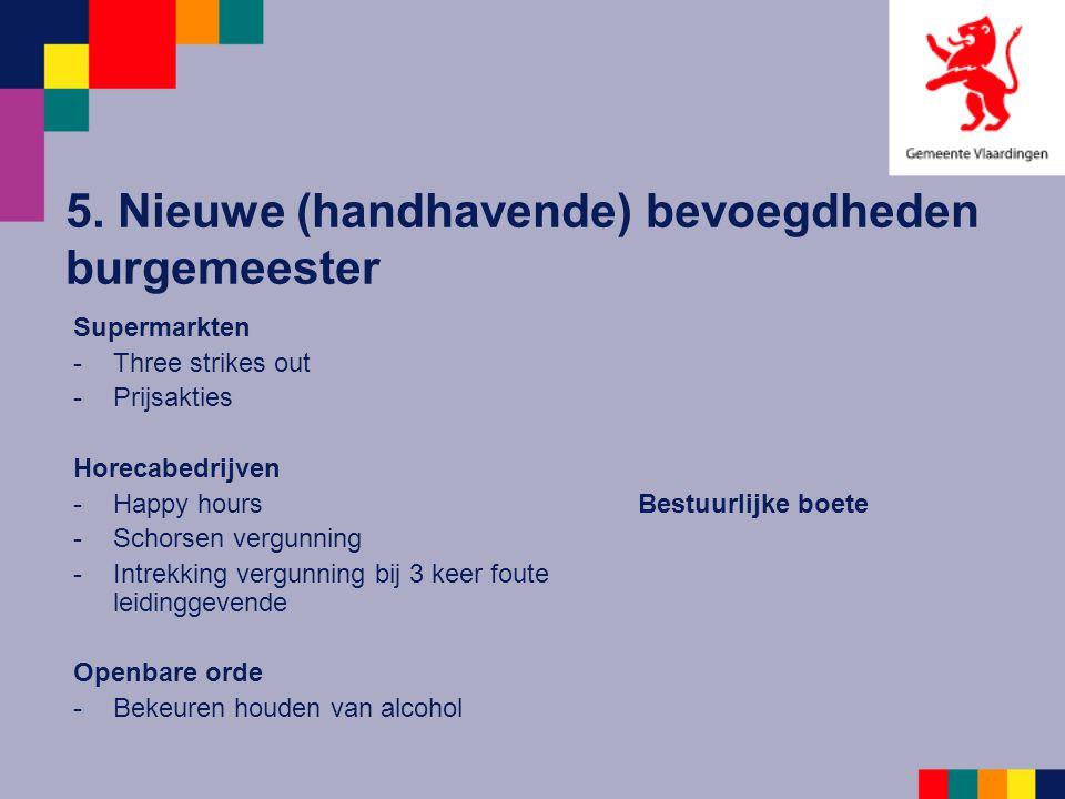 5. Nieuwe (handhavende) bevoegdheden burgemeester Supermarkten -Three strikes out -Prijsakties Horecabedrijven -Happy hours -Schorsen vergunning -Intr