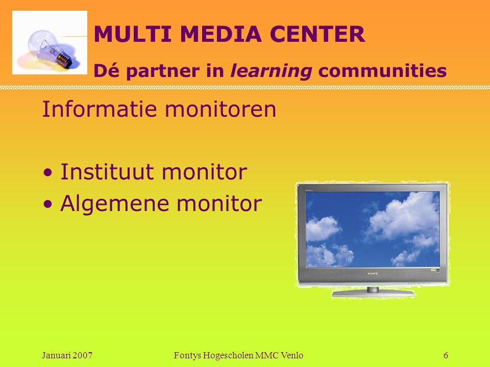 MULTI MEDIA CENTER Dé partner in learning communities Januari 2007Fontys Hogescholen MMC Venlo6 Informatie monitoren •Instituut monitor •Algemene monitor