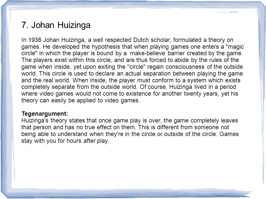 7. Johan Huizinga In 1938 Johan Huizinga, a well respected Dutch scholar, formulated a theory on games. He developed the hypothesis that when playing