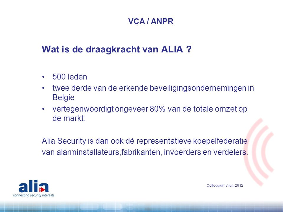 Wat is de draagkracht van ALIA ? •500 leden •twee derde van de erkende beveiligingsondernemingen in België •vertegenwoordigt ongeveer 80% van de total