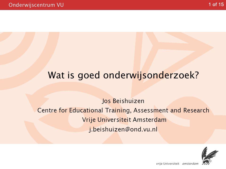 1 of 15 Wat is goed onderwijsonderzoek? Jos Beishuizen Centre for Educational Training, Assessment and Research Vrije Universiteit Amsterdam j.beishui