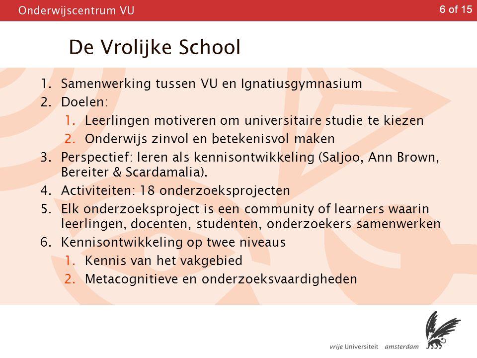 6 of 15 De Vrolijke School 1. Samenwerking tussen VU en Ignatiusgymnasium 2. Doelen: 1. Leerlingen motiveren om universitaire studie te kiezen 2. Onde