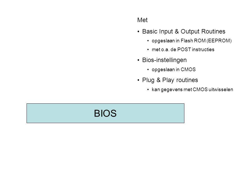 BIOS Met •Basic Input & Output Routines •opgeslaan in Flash ROM (EEPROM) •met o.a. de POST instructies •Bios-instellingen •opgeslaan in CMOS •Plug & P