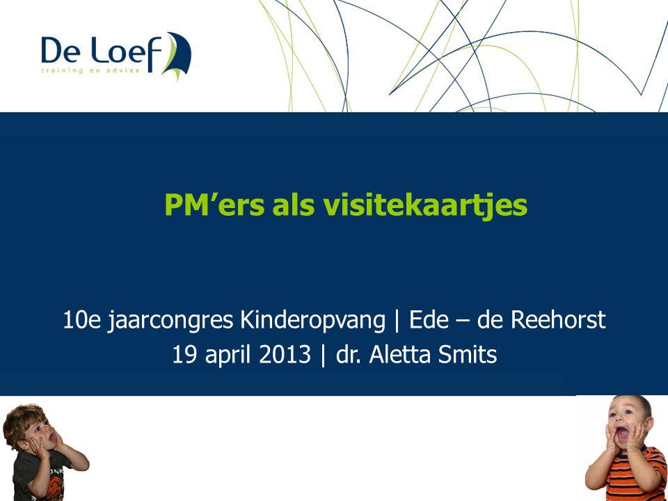 10e jaarcongres Kinderopvang | Ede – de Reehorst 19 april 2013 | dr. Aletta Smits PM'ers als visitekaartjes