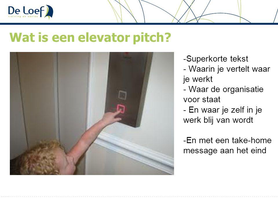 Wat is een elevator pitch? -Superkorte tekst - Waarin je vertelt waar je werkt - Waar de organisatie voor staat - En waar je zelf in je werk blij van