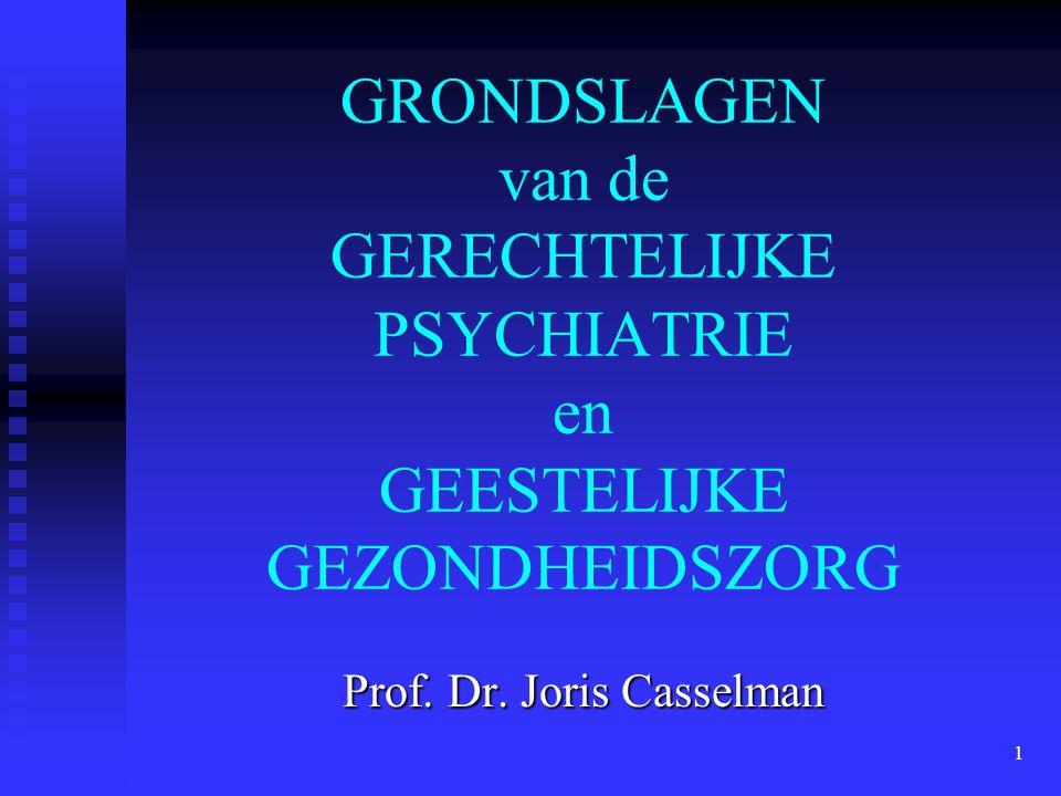 1 GRONDSLAGEN van de GERECHTELIJKE PSYCHIATRIE en GEESTELIJKE GEZONDHEIDSZORG Prof. Dr. Joris Casselman