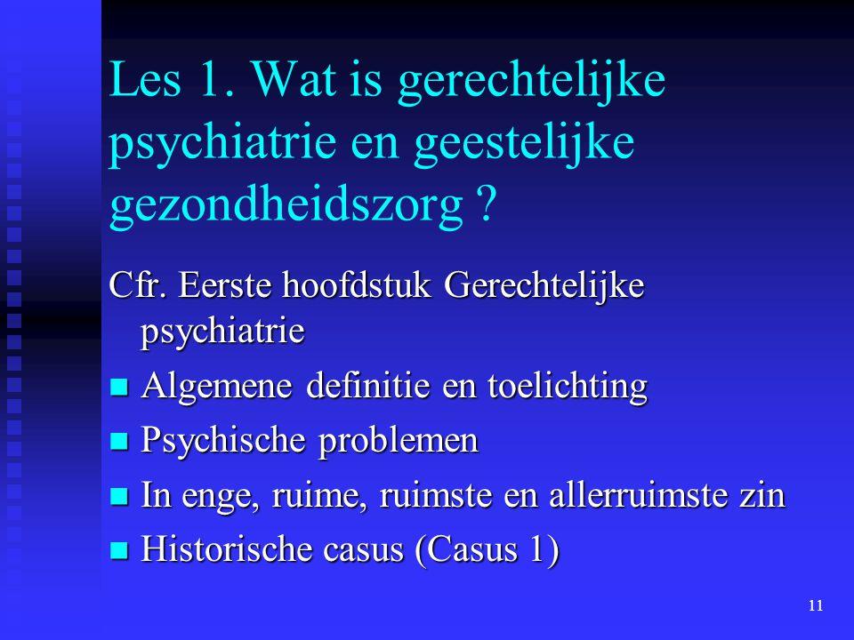 11 Les 1. Wat is gerechtelijke psychiatrie en geestelijke gezondheidszorg ? Cfr. Eerste hoofdstuk Gerechtelijke psychiatrie  Algemene definitie en to