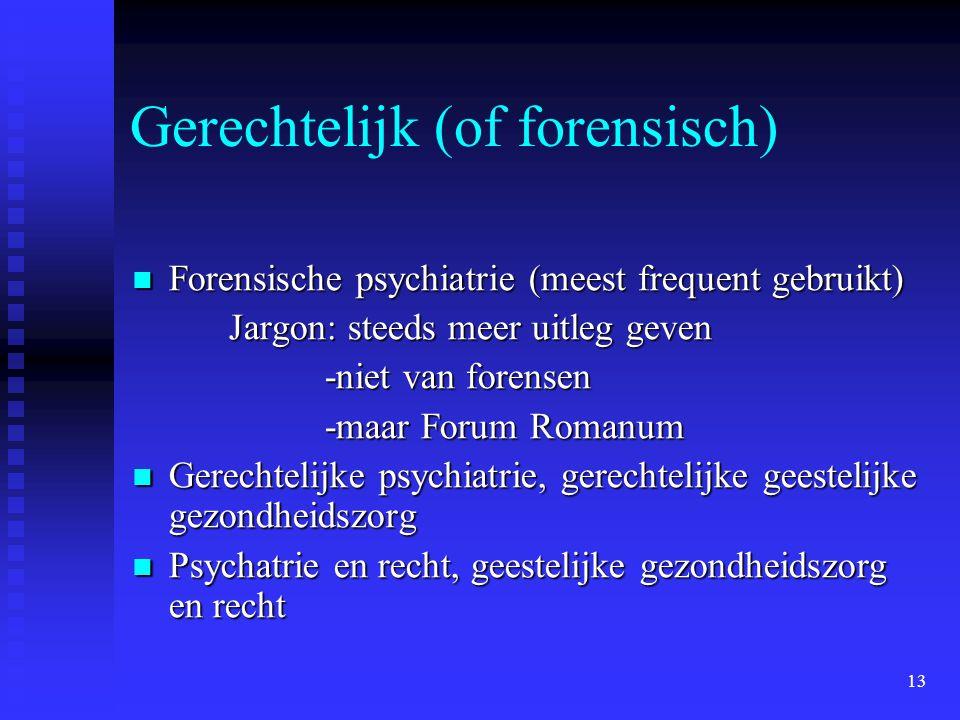 13 Gerechtelijk (of forensisch)  Forensische psychiatrie (meest frequent gebruikt) Jargon: steeds meer uitleg geven -niet van forensen -maar Forum Romanum  Gerechtelijke psychiatrie, gerechtelijke geestelijke gezondheidszorg  Psychatrie en recht, geestelijke gezondheidszorg en recht