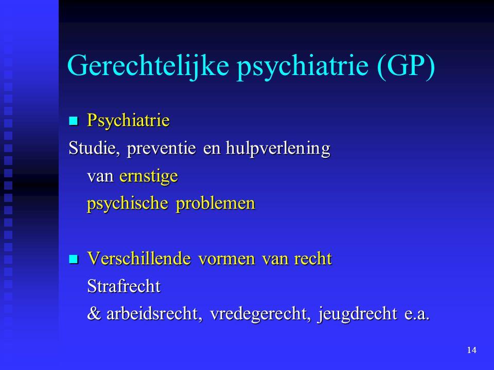14 Gerechtelijke psychiatrie (GP)  Psychiatrie Studie, preventie en hulpverlening van ernstige psychische problemen  Verschillende vormen van recht Strafrecht & arbeidsrecht, vredegerecht, jeugdrecht e.a.