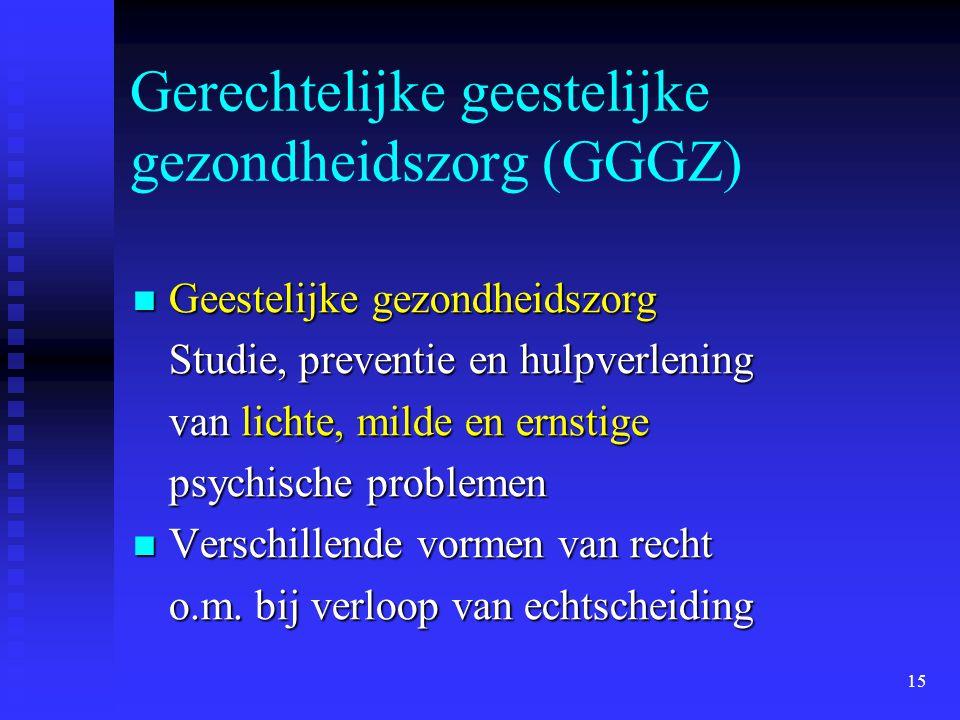 15 Gerechtelijke geestelijke gezondheidszorg (GGGZ)  Geestelijke gezondheidszorg Studie, preventie en hulpverlening van lichte, milde en ernstige psy