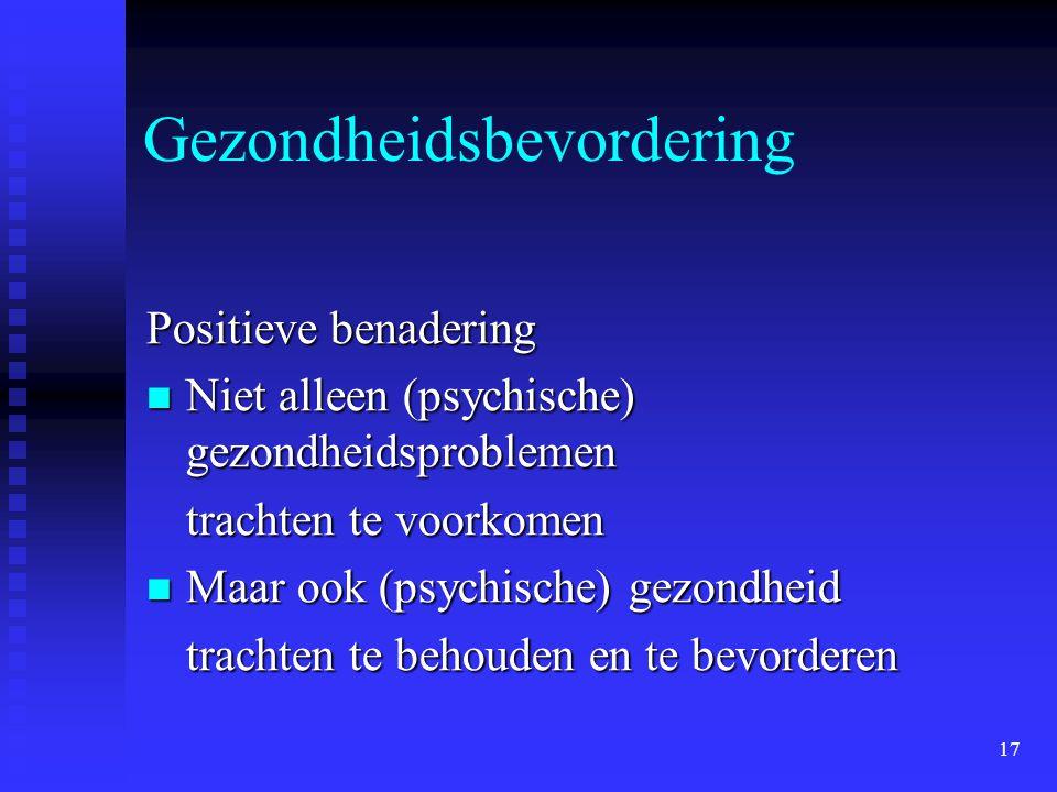 17 Gezondheidsbevordering Positieve benadering  Niet alleen (psychische) gezondheidsproblemen trachten te voorkomen  Maar ook (psychische) gezondheid trachten te behouden en te bevorderen