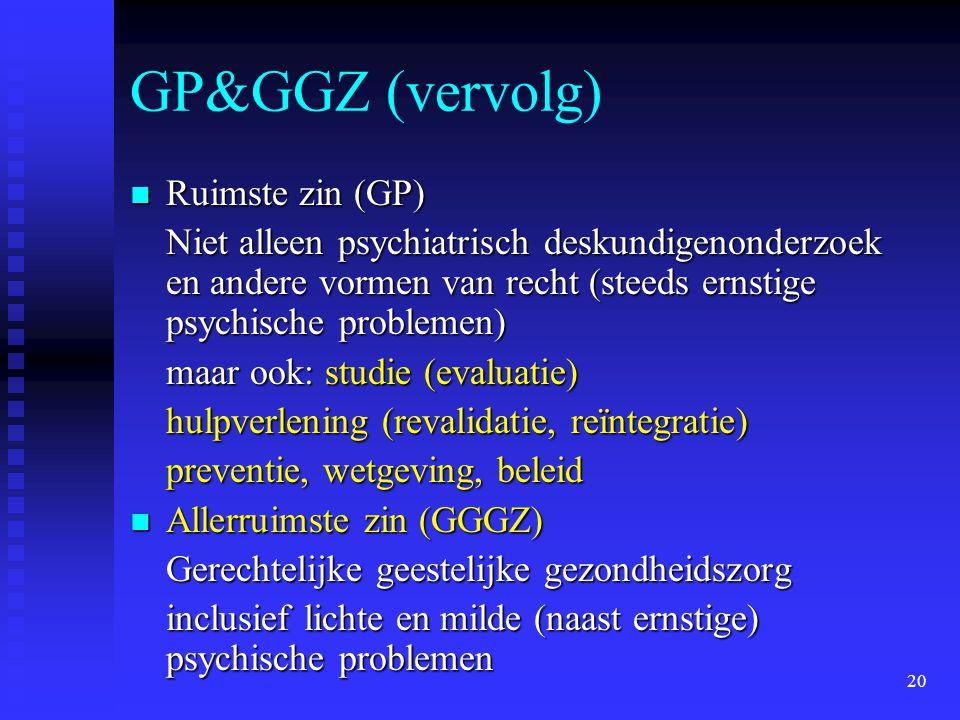 20 GP&GGZ (vervolg)  Ruimste zin (GP) Niet alleen psychiatrisch deskundigenonderzoek en andere vormen van recht (steeds ernstige psychische problemen) maar ook: studie (evaluatie) hulpverlening (revalidatie, reïntegratie) preventie, wetgeving, beleid  Allerruimste zin (GGGZ) Gerechtelijke geestelijke gezondheidszorg inclusief lichte en milde (naast ernstige) psychische problemen