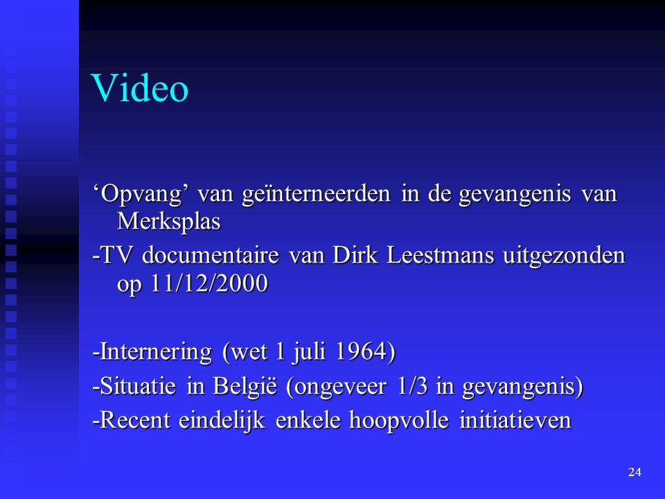 24 Video 'Opvang' van geïnterneerden in de gevangenis van Merksplas -TV documentaire van Dirk Leestmans uitgezonden op 11/12/2000 -Internering (wet 1 juli 1964) -Situatie in België (ongeveer 1/3 in gevangenis) -Recent eindelijk enkele hoopvolle initiatieven