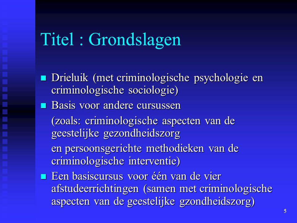 5 Titel : Grondslagen  Drieluik (met criminologische psychologie en criminologische sociologie)  Basis voor andere cursussen (zoals: criminologische