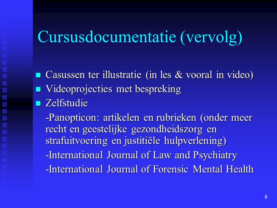 8 Cursusdocumentatie (vervolg)  Casussen ter illustratie (in les & vooral in video)  Videoprojecties met bespreking  Zelfstudie -Panopticon: artikelen en rubrieken (onder meer recht en geestelijke gezondheidszorg en strafuitvoering en justitiële hulpverlening) -International Journal of Law and Psychiatry -International Journal of Forensic Mental Health