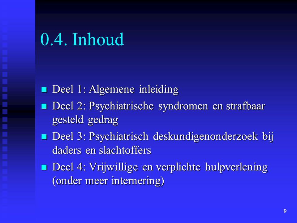 9 0.4. Inhoud  Deel 1: Algemene inleiding  Deel 2: Psychiatrische syndromen en strafbaar gesteld gedrag  Deel 3: Psychiatrisch deskundigenonderzoek