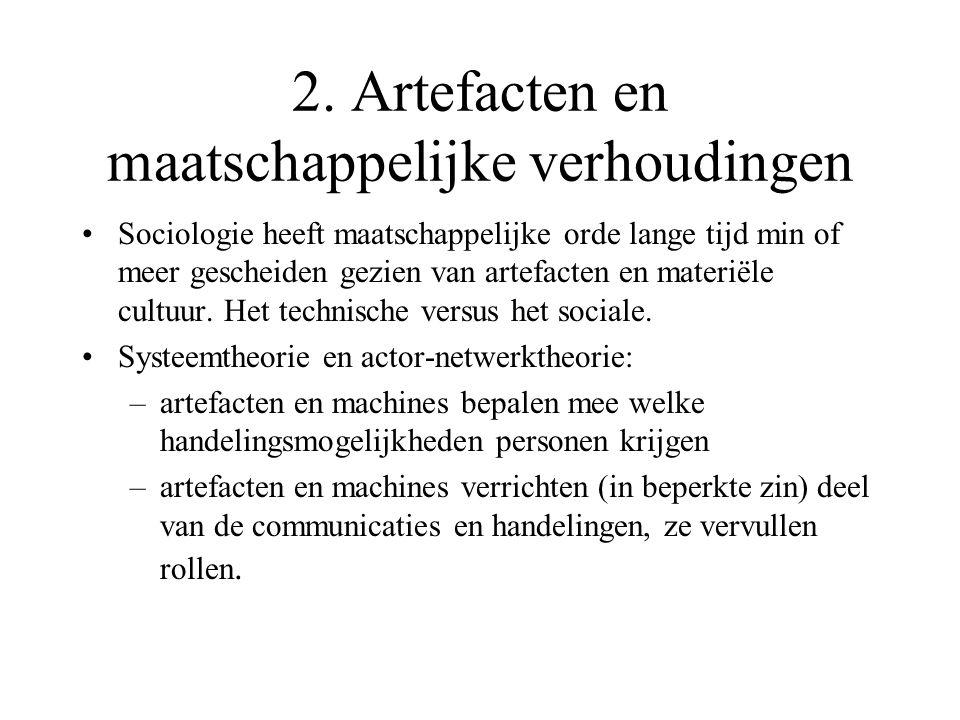 2. Artefacten en maatschappelijke verhoudingen •Sociologie heeft maatschappelijke orde lange tijd min of meer gescheiden gezien van artefacten en mate