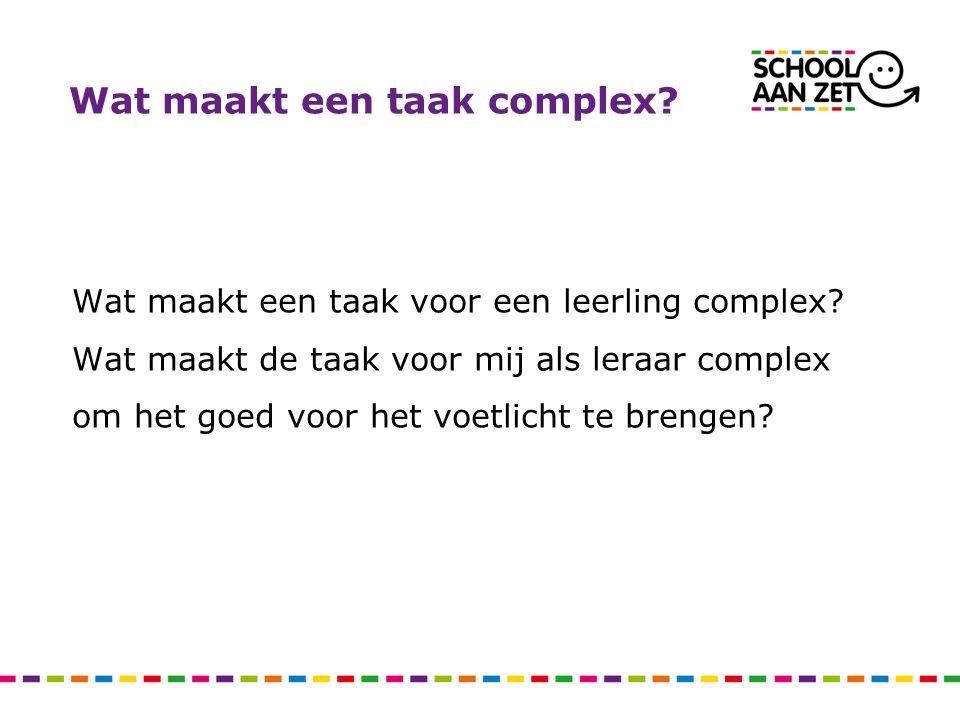 Wat maakt een taak complex? Wat maakt een taak voor een leerling complex? Wat maakt de taak voor mij als leraar complex om het goed voor het voetlicht