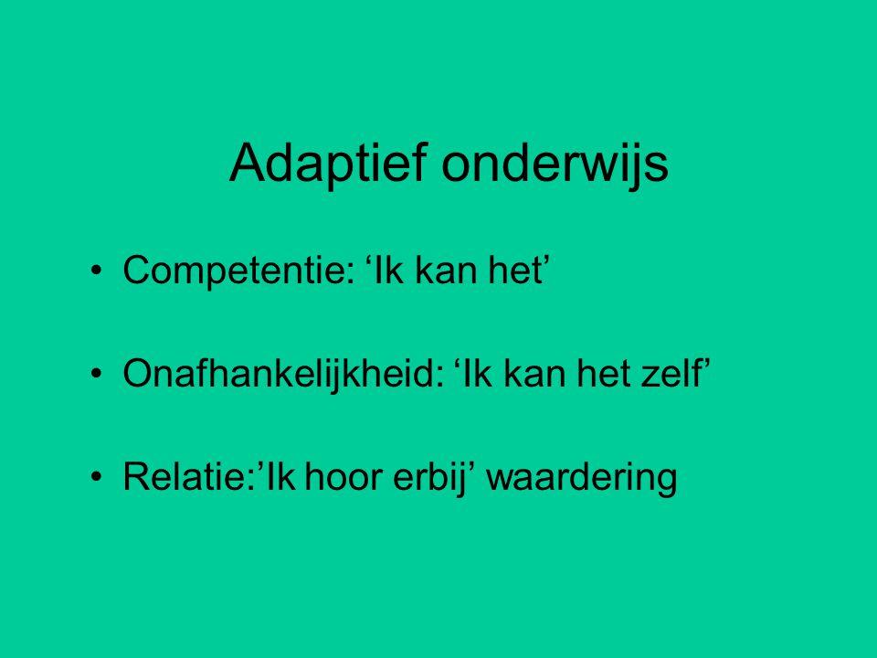 Adaptief onderwijs •Competentie: 'Ik kan het' •Onafhankelijkheid: 'Ik kan het zelf' •Relatie:'Ik hoor erbij' waardering