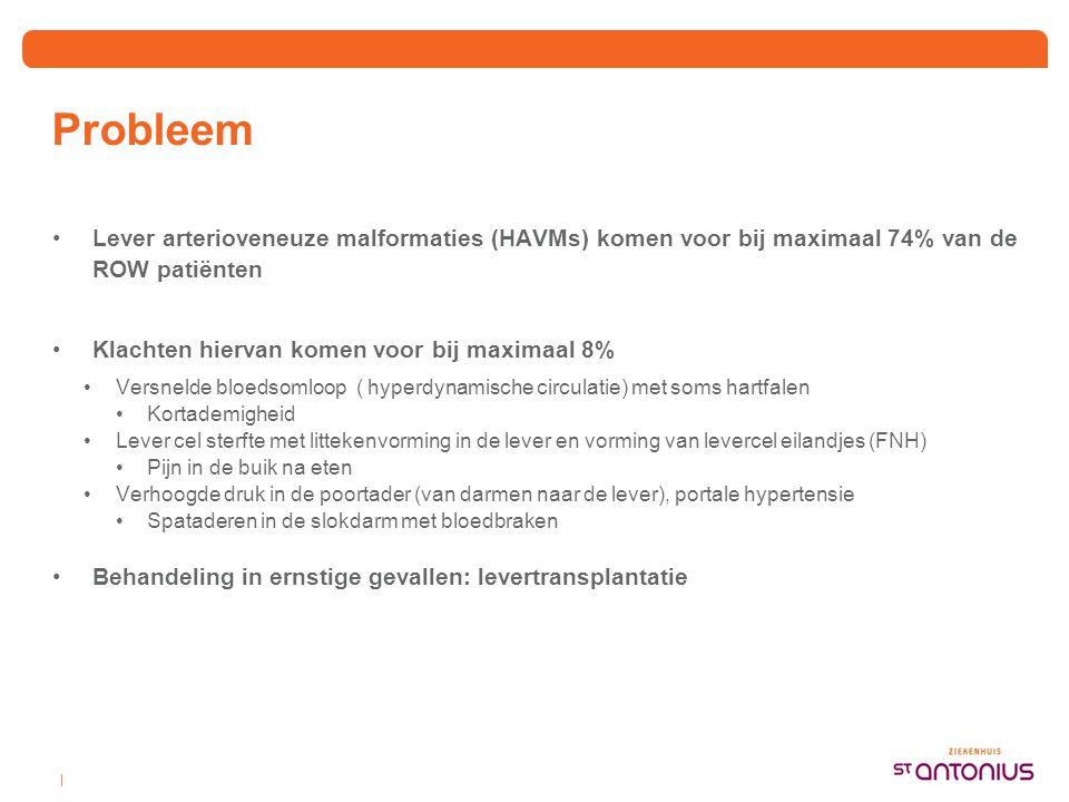 Probleem •Lever arterioveneuze malformaties (HAVMs) komen voor bij maximaal 74% van de ROW patiënten •Klachten hiervan komen voor bij maximaal 8% •Ver