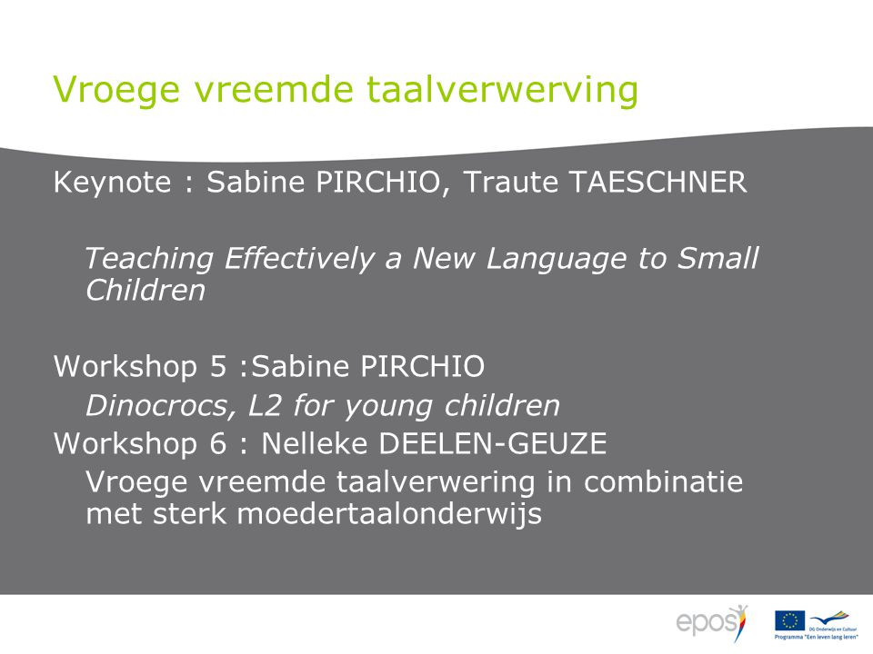 Vroege vreemde taalverwerving Keynote : Sabine PIRCHIO, Traute TAESCHNER Teaching Effectively a New Language to Small Children Workshop 5 :Sabine PIRCHIO Dinocrocs, L2 for young children Workshop 6 : Nelleke DEELEN-GEUZE Vroege vreemde taalverwering in combinatie met sterk moedertaalonderwijs