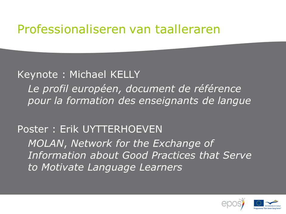 Professionaliseren van taalleraren Keynote : Michael KELLY Le profil européen, document de référence pour la formation des enseignants de langue Poster : Erik UYTTERHOEVEN MOLAN, Network for the Exchange of Information about Good Practices that Serve to Motivate Language Learners