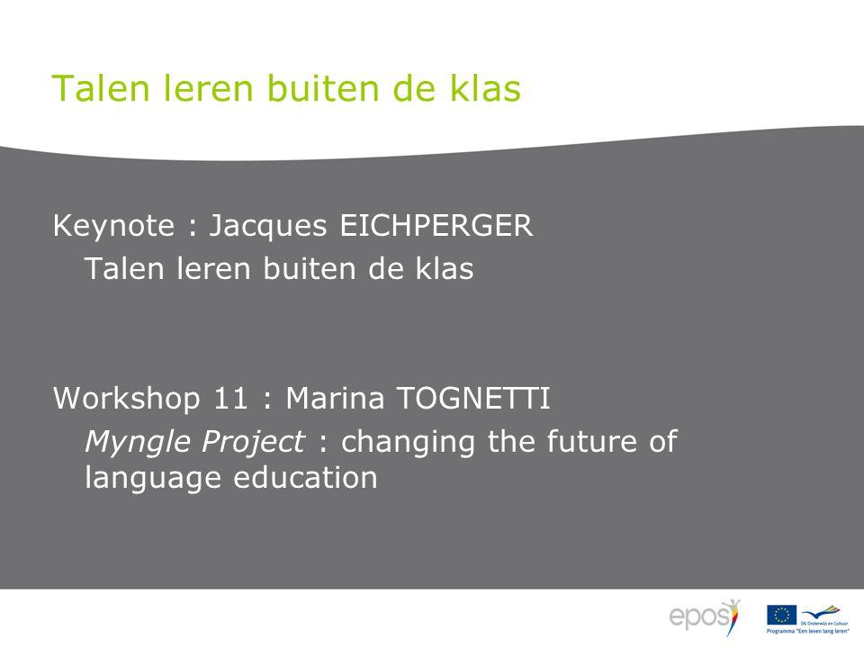 Talen leren buiten de klas Keynote : Jacques EICHPERGER Talen leren buiten de klas Workshop 11 : Marina TOGNETTI Myngle Project : changing the future of language education