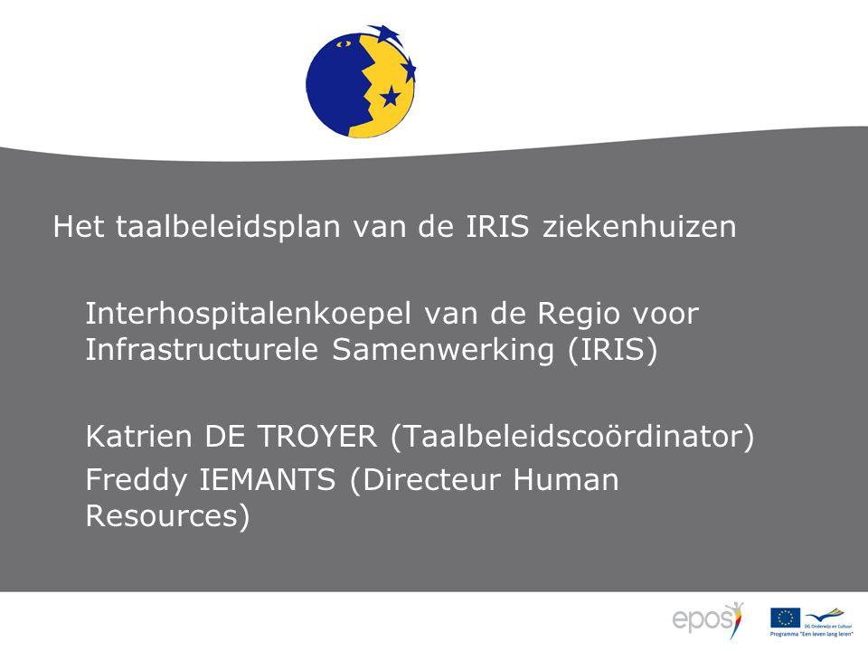 Het taalbeleidsplan van de IRIS ziekenhuizen Interhospitalenkoepel van de Regio voor Infrastructurele Samenwerking (IRIS) Katrien DE TROYER (Taalbeleidscoördinator) Freddy IEMANTS (Directeur Human Resources)