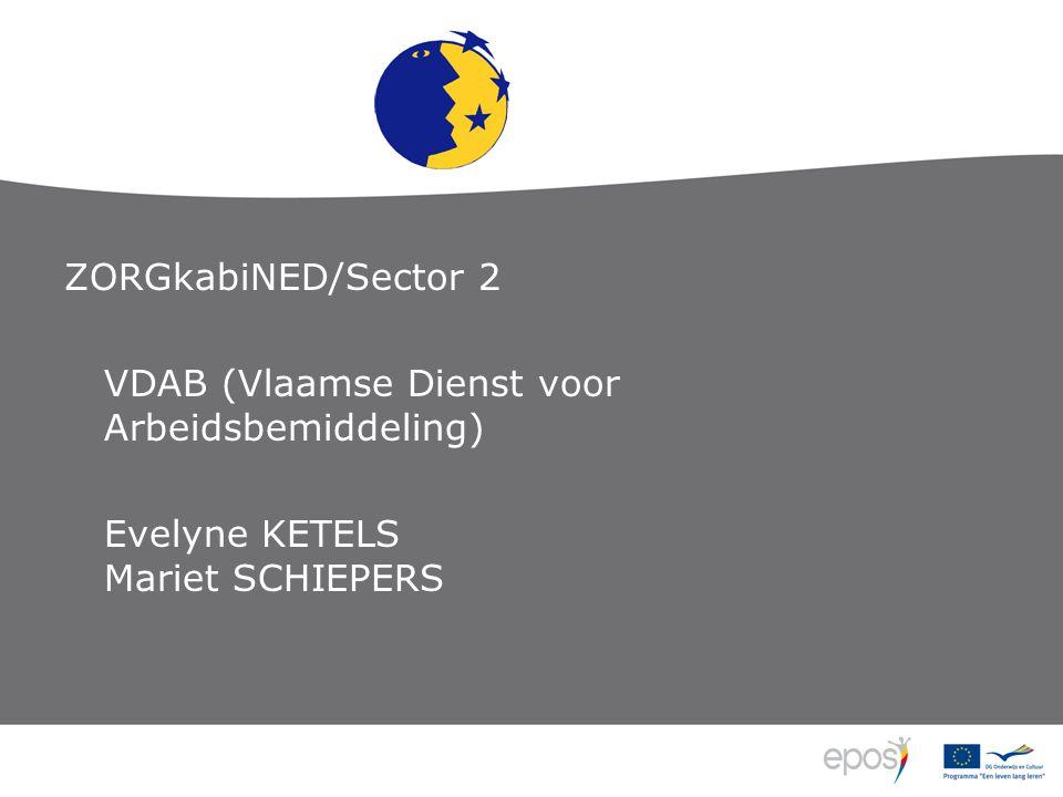 ZORGkabiNED/Sector 2 VDAB (Vlaamse Dienst voor Arbeidsbemiddeling) Evelyne KETELS Mariet SCHIEPERS