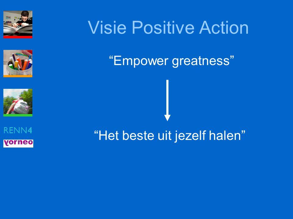 """RENN4 Visie Positive Action """"Empower greatness"""" """"Het beste uit jezelf halen"""""""