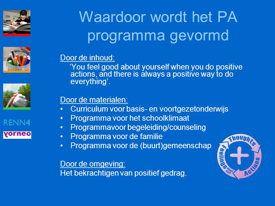 RENN4 Waardoor wordt het PA programma gevormd Door de inhoud: 'You feel good about yourself when you do positive actions, and there is always a positi