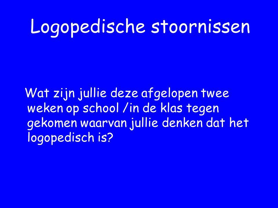 Logopedische stoornissen Wat zijn jullie deze afgelopen twee weken op school /in de klas tegen gekomen waarvan jullie denken dat het logopedisch is?
