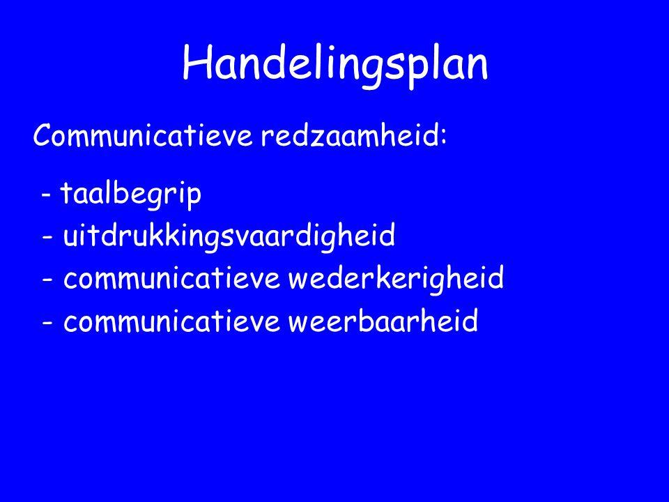 Handelingsplan - taalbegrip - uitdrukkingsvaardigheid - communicatieve wederkerigheid - communicatieve weerbaarheid Communicatieve redzaamheid: