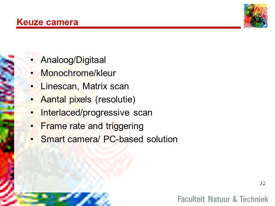 32 Keuze camera •Analoog/Digitaal •Monochrome/kleur •Linescan, Matrix scan •Aantal pixels (resolutie) •Interlaced/progressive scan •Frame rate and triggering •Smart camera/ PC-based solution