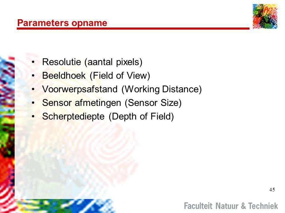 45 Parameters opname •Resolutie (aantal pixels) •Beeldhoek (Field of View) •Voorwerpsafstand (Working Distance) •Sensor afmetingen (Sensor Size) •Scherptediepte (Depth of Field)