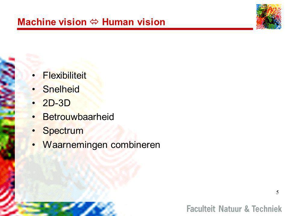 5 Machine vision  Human vision •Flexibiliteit •Snelheid •2D-3D •Betrouwbaarheid •Spectrum •Waarnemingen combineren