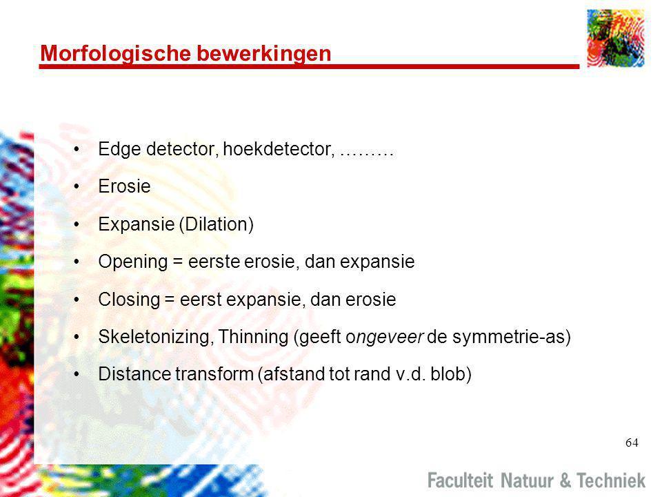 64 Morfologische bewerkingen •Edge detector, hoekdetector, ……… •Erosie •Expansie (Dilation) •Opening = eerste erosie, dan expansie •Closing = eerst ex