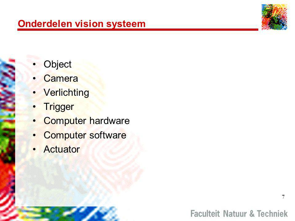 7 Onderdelen vision systeem •Object •Camera •Verlichting •Trigger •Computer hardware •Computer software •Actuator