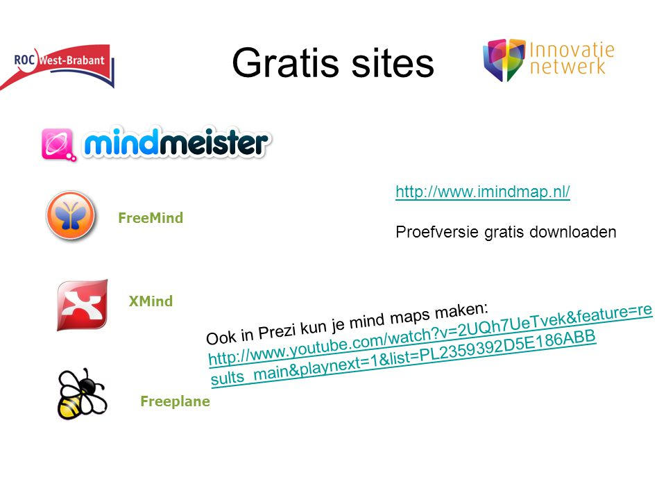 Gratis sites FreeMind XMind Freeplane http://www.imindmap.nl/ Proefversie gratis downloaden Ook in Prezi kun je mind maps maken: http://www.youtube.com/watch?v=2UQh7UeTvek&feature=re sults_main&playnext=1&list=PL2359392D5E186ABB