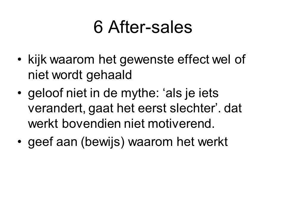 6 After-sales •kijk waarom het gewenste effect wel of niet wordt gehaald •geloof niet in de mythe: 'als je iets verandert, gaat het eerst slechter'.